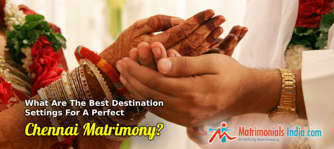 What Are The Best Destination Settings For A Perfect Chennai Matrimony?